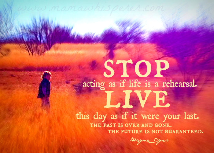 STOP Acting as if Life is aRehearsal